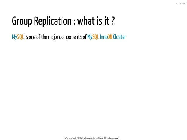 Group Replication : what is it ? MySQL is one of the major components of MySQL InnoDB Cluster Copyright@2016Oracleand/...