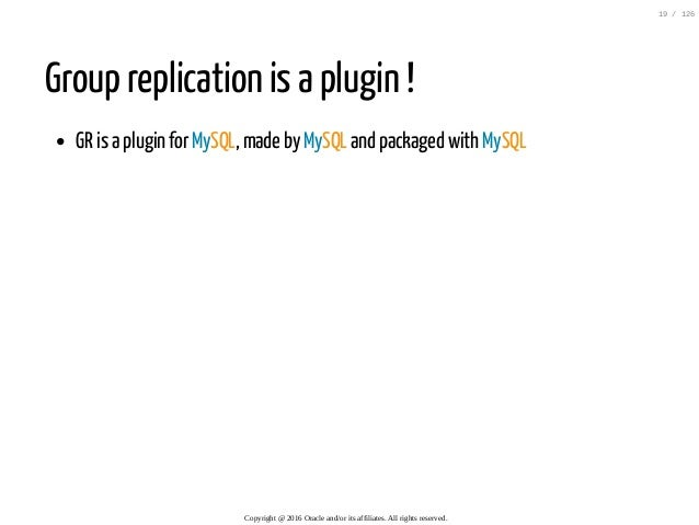 Group replication is a plugin ! GR is a plugin for MySQL, made by MySQL and packaged with MySQL Copyright@2016Oraclean...