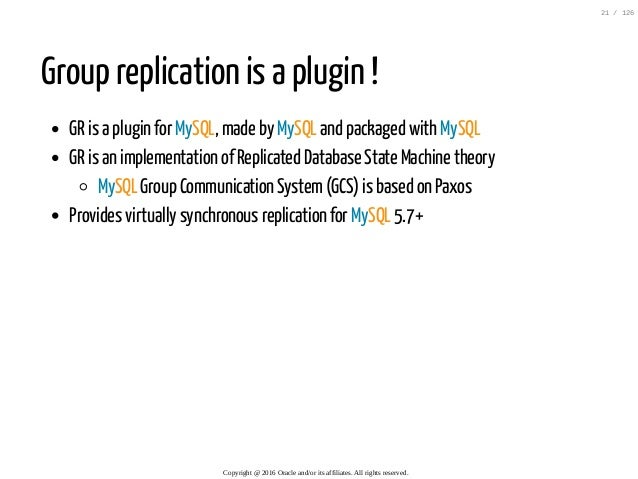 Group replication is a plugin ! GR is a plugin for MySQL, made by MySQL and packaged with MySQL GR is an implementation of...