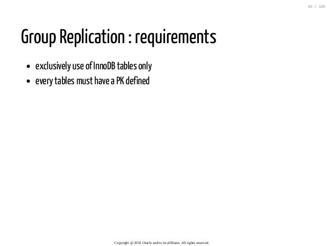 Group Replication : requirements exclusively use of InnoDB tables only every tables must have a PK defined Copyright@201...