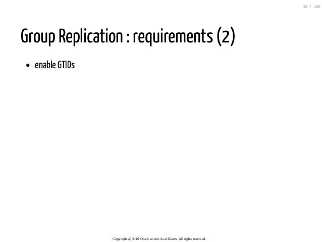 Group Replication : requirements (2) enable GTIDs Copyright@2016Oracleand/oritsaffiliates.Allrightsreserved. 68/...