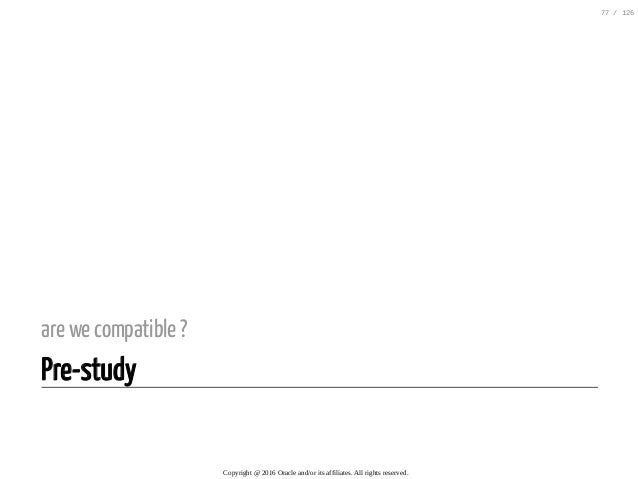 are we compatible ? Pre-study Copyright@2016Oracleand/oritsaffiliates.Allrightsreserved. 77/126