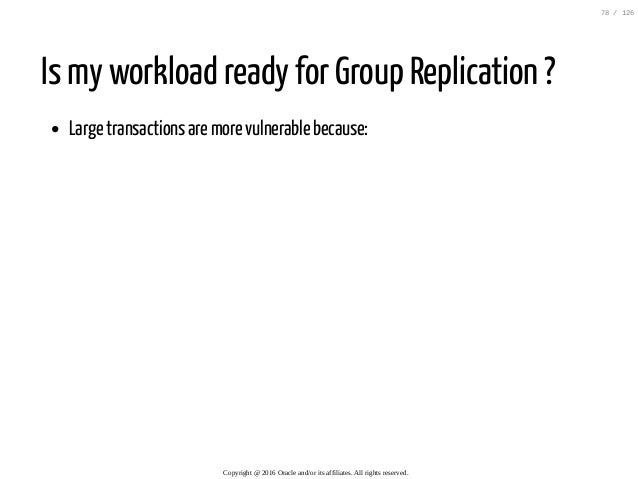 Is my workload ready for Group Replication ? Large transactions are more vulnerable because: Copyright@2016Oracleand/o...