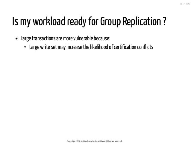 Is my workload ready for Group Replication ? Large transactions are more vulnerable because: Large write set may increase ...