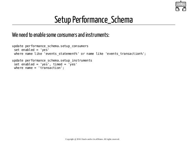 Setup Performance_Schema We need to enable some consumers and instruments: update performance_schema.setup_consumers set e...
