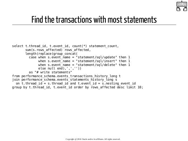 Find the transactions with most statements  select t.thread_id, t.event_id, count(*) statement_count, sum(s.rows_affected...