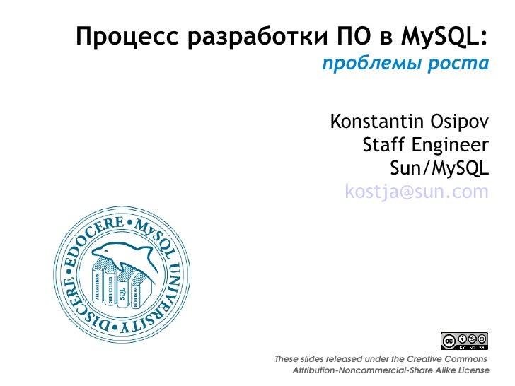 Процесс разработки ПО в MySQL: проблемы роста Konstantin Osipov Staff Engineer Sun/MySQL [email_address] These slides rele...