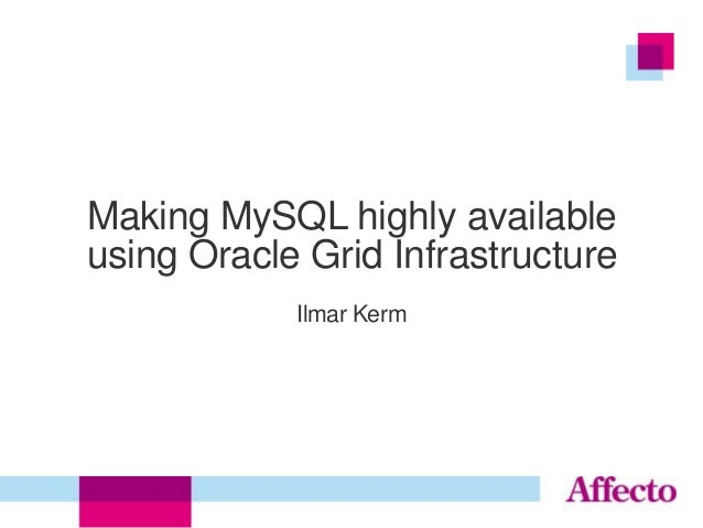 Making MySQL highly available using Oracle Grid Infrastructure Ilmar Kerm