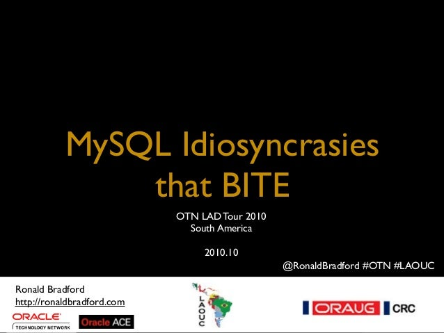 MySQL Idiosyncrasies that BITE MySQL Idiosyncrasies That BITE - 2010.10 Title Ronald Bradford http://ronaldbradford.com OT...