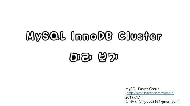 MySQL InnoDB Cluster 미리 보기 MySQL Power Group (http://cafe.naver.com/mysqlp) 2017.01.14 유 승민 (smyoo0316@gmail.com)