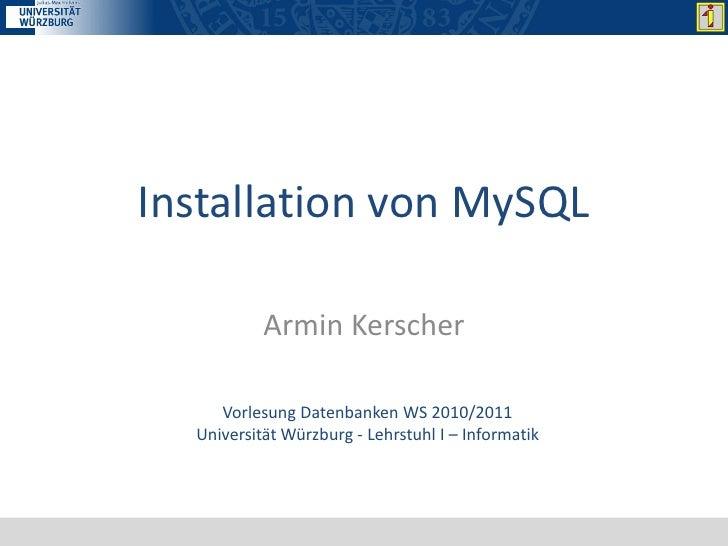 Installation von MySQL           Armin Kerscher     Vorlesung Datenbanken WS 2010/2011  Universität Würzburg - Lehrstuhl I...