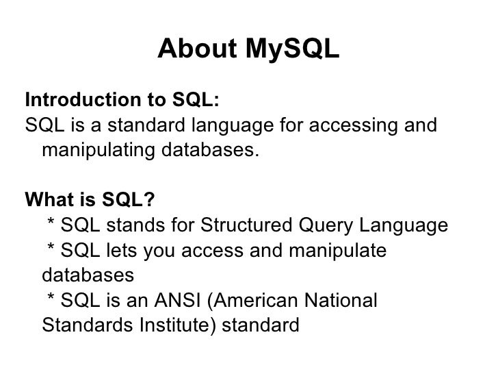 About MySQL Introduction to SQL: SQL is a standard language for accessing and manipulating databases. What is SQL? * SQL s...