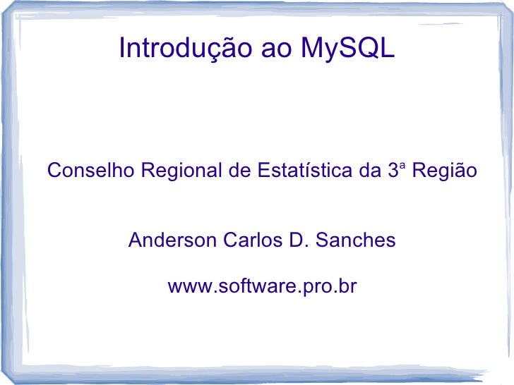 Introdução ao MySQL    Conselho Regional de Estatística da 3a Região           Anderson Carlos D. Sanches              www...