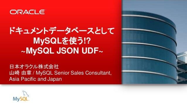 1 Copyright © 2013, Oracle and/or its affiliates. All rights reserved. ドキュメントデータベースとして MySQLを使う!? ~MySQL JSON UDF~ 日本オラクル株...
