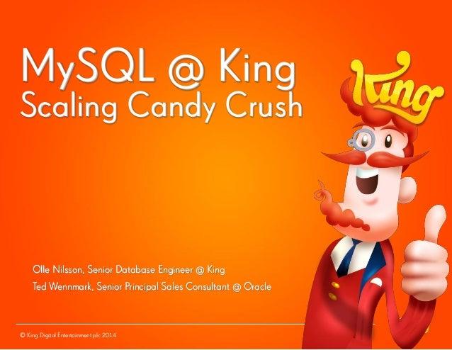 © King Digital Entertainment plc 2014MySQL @ KingScaling Candy CrushOlle Nilsson, Senior Database Engineer @ KingTed Wennm...