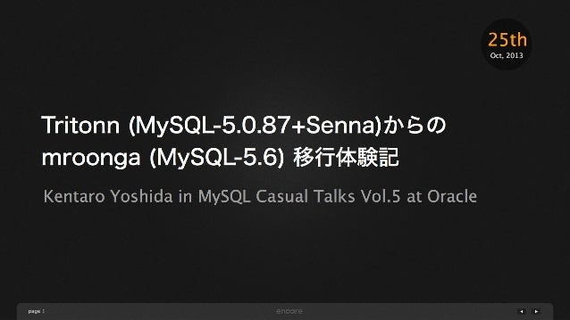 25th Oct, 2013  Tritonn (MySQL-5.0.87+Senna)からの mroonga (MySQL-5.6) 移行体験記 Kentaro Yoshida in MySQL Casual Talks Vol.5 at O...
