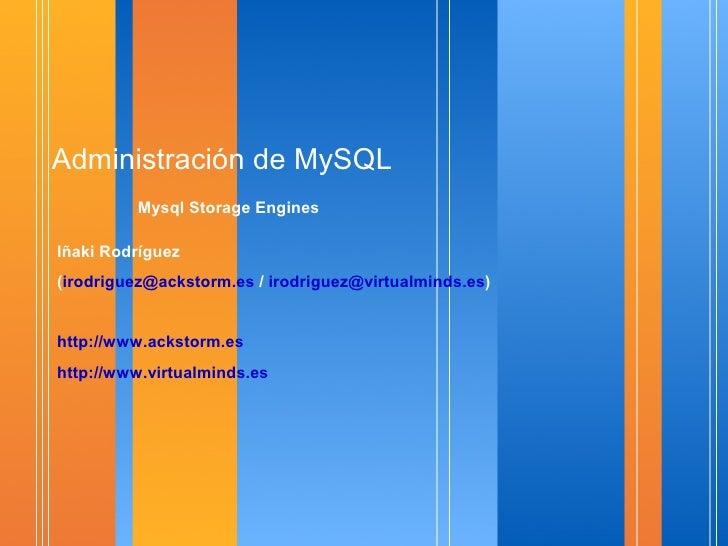 Administración de MySQL          Mysql Storage Engines  Iñaki Rodríguez (irodriguez@ackstorm.es / irodriguez@virtualminds....