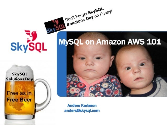 Anders Karlssonanders@skysql.comMySQL on Amazon AWS 101Free as inFree BeerSkySQLSolutions Day