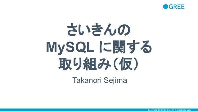 Copyright © GREE, Inc. All Rights Reserved. さいきんの MySQL に関する 取り組み(仮) Takanori Sejima