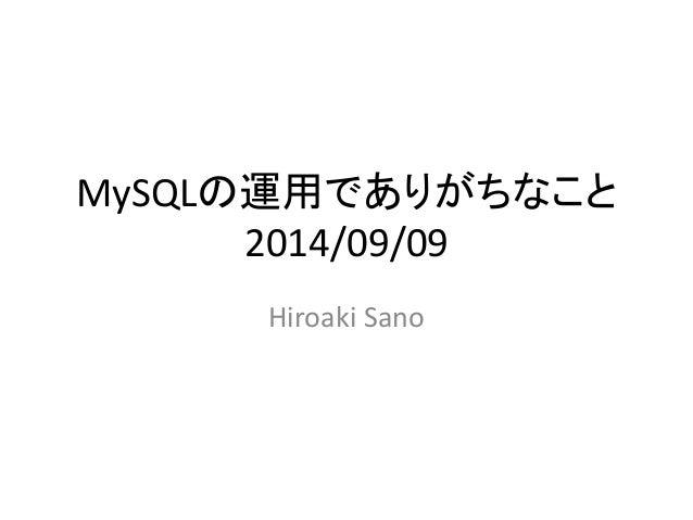 MySQLの運用でありがちなこと  2014/09/09  Hiroaki Sano