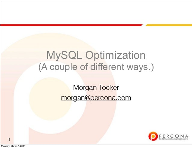 MySQL Optimization (A couple of different ways.) Morgan Tocker morgan@percona.com 1 Monday, March 7, 2011