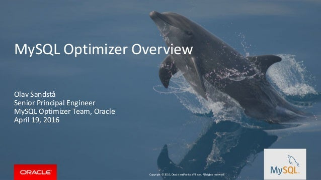 Copyright © 2016, Oracle and/or its affiliates. All rights reserved. MySQL Optimizer Overview Olav Sandstå Senior Principa...