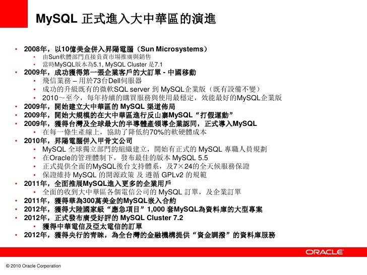 MySQL 正式進入大中華區的演進    • 2008年,以10億美金併入昇陽電腦(Sun Microsystems)            •   由Sun軟體部門直接負責市場推廣與銷售            •   當時MySQL版本為5....