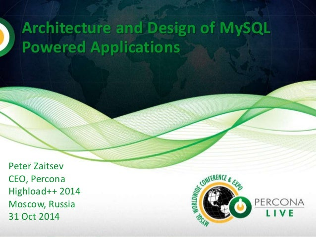 Architecture and Design of MySQL  Powered Applications  Peter Zaitsev  CEO, Percona  Highload++ 2014  Moscow, Russia  31 O...