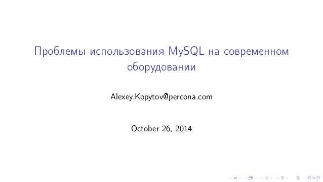 Ïðîáëåìû èñïîëüçîâàíèÿ MySQL íà ñîâðåìåííîì  îáîðóäîâàíèè  Alexey.Kopytov@percona.com  October 26, 2014