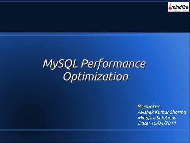 MySQL PerformanceMySQL Performance OptimizationOptimization Presenter: Avishek Kumar Sharma Mindfire Solutions Date: 16/04...