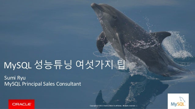 Copyright © 2017, Oracle and/or its affiliates. All rights reserved. | MySQL 성능튜닝 여섯가지 팁 Sumi Ryu MySQL Principal Sales Co...