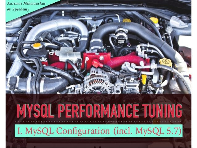 MYSQL PERFORMANCE TUNING I. MySQL Configuration (incl. MySQL 5.7) Aurimas Mikalauskas @ Speedemy
