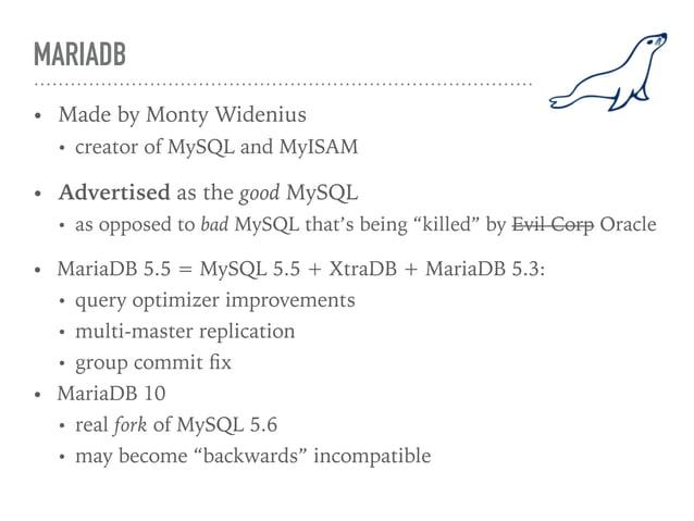 MARIADB • Made by Monty Widenius • creator of MySQL and MyISAM • Advertised as the good MySQL • as opposed to bad MySQL th...