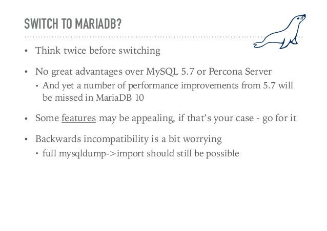 SWITCH TO MARIADB? • Think twice before switching • No great advantages over MySQL 5.7 or Percona Server • And yet a numbe...