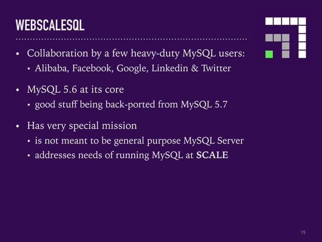 WEBSCALESQL 15 • Collaboration by a few heavy-duty MySQL users: • Alibaba, Facebook, Google, Linkedin & Twitter • MySQL 5....