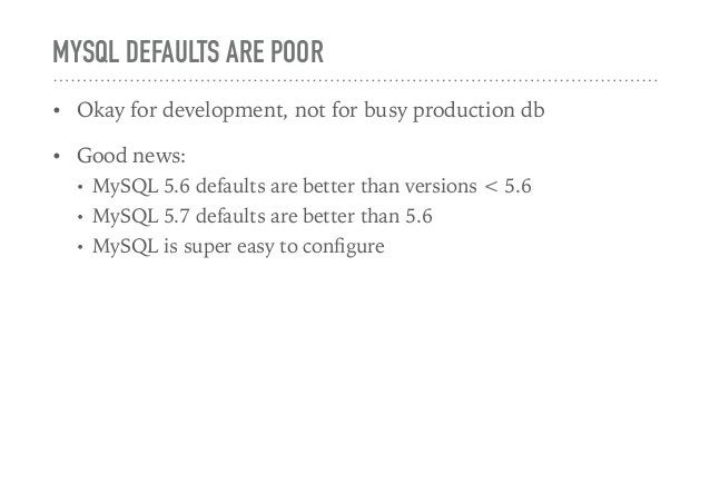 MYSQL DEFAULTS ARE POOR • Okay for development, not for busy production db • Good news: • MySQL 5.6 defaults are better th...