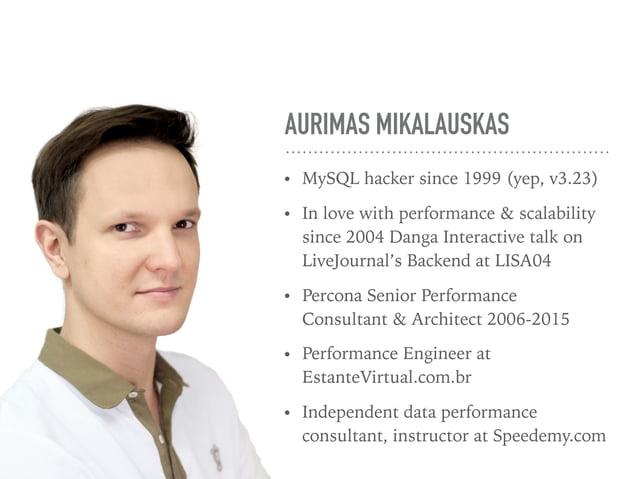 AURIMAS MIKALAUSKAS • MySQL hacker since 1999 (yep, v3.23) • In love with performance & scalability since 2004 Danga Inter...