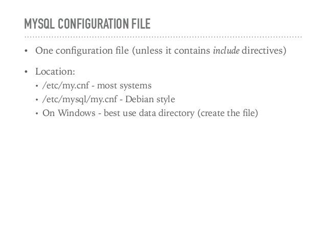 MYSQL CONFIGURATION FILE • One configuration file (unless it contains include directives) • Location: • /etc/my.cnf - most s...