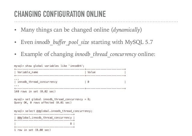 CHANGING CONFIGURATION ONLINE • Many things can be changed online (dynamically) • Even innodb_buffer_pool_size starting wit...