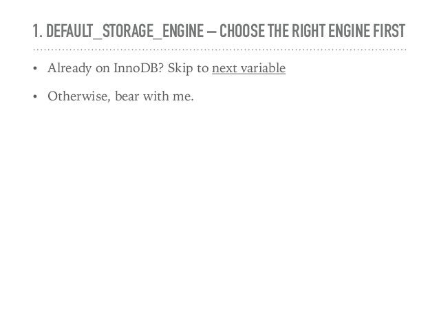 1. DEFAULT_STORAGE_ENGINE – CHOOSE THE RIGHT ENGINE FIRST • Already on InnoDB? Skip to next variable • Otherwise, bear wit...