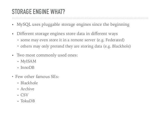 STORAGE ENGINE WHAT? • MySQL uses pluggable storage engines since the beginning • Different storage engines store data in d...