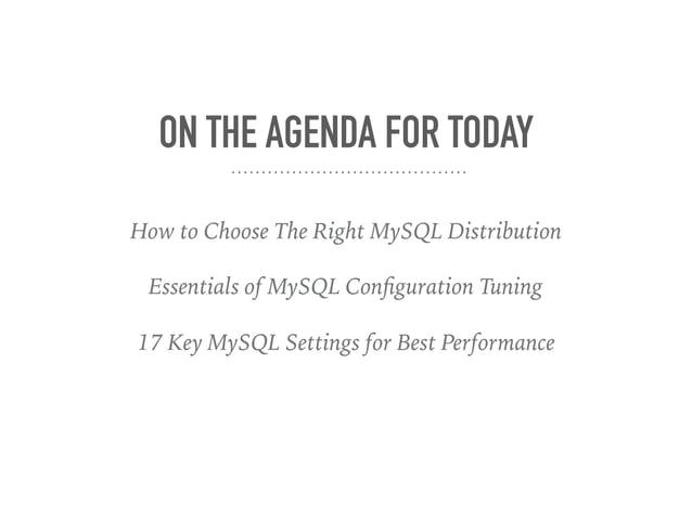 ON THE AGENDA FOR TODAY How to Choose The Right MySQL Distribution Essentials of MySQL Configuration Tuning 17 Key MySQL Se...
