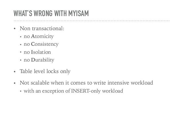 WHAT'S WRONG WITH MYISAM • Non transactional: • no Atomicity • no Consistency • no Isolation • no Durability • Table level...