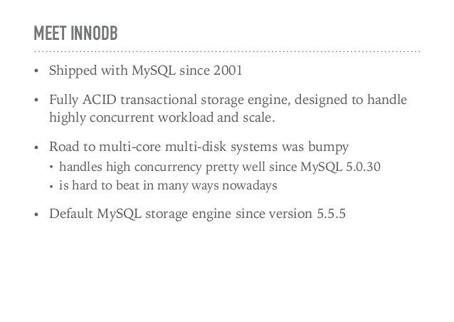 MEET INNODB • Shipped with MySQL since 2001 • Fully ACID transactional storage engine, designed to handle highly concurren...