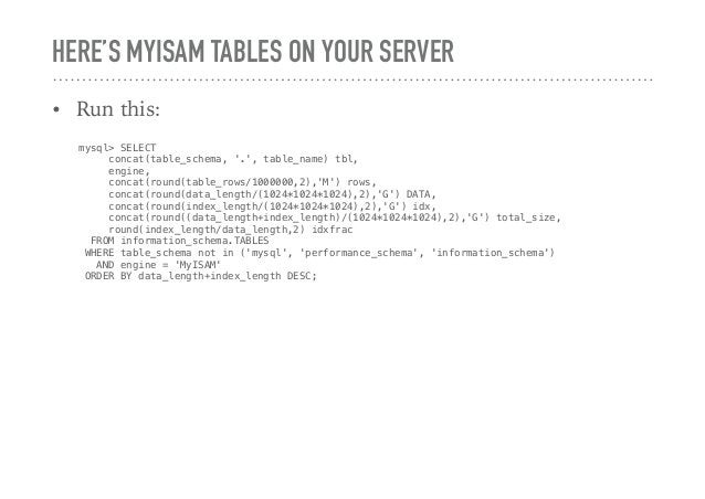 HERE'S MYISAM TABLES ON YOUR SERVER • Run this: mysql> SELECT concat(table_schema, '.', table_name) tbl, engine, concat(ro...