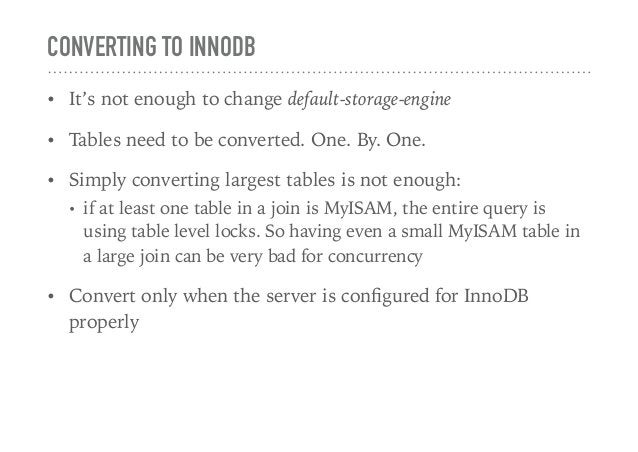 CONVERTING TO INNODB • It's not enough to change default-storage-engine • Tables need to be converted. One. By. One. • Sim...