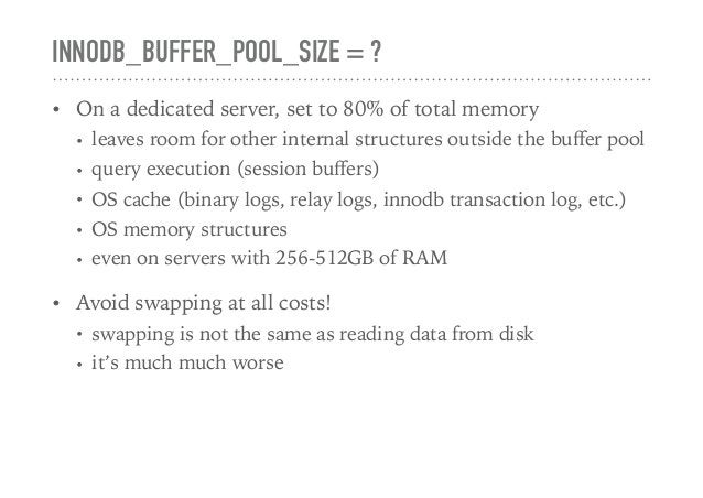 INNODB_BUFFER_POOL_SIZE = ? • On a dedicated server, set to 80% of total memory • leaves room for other internal structure...