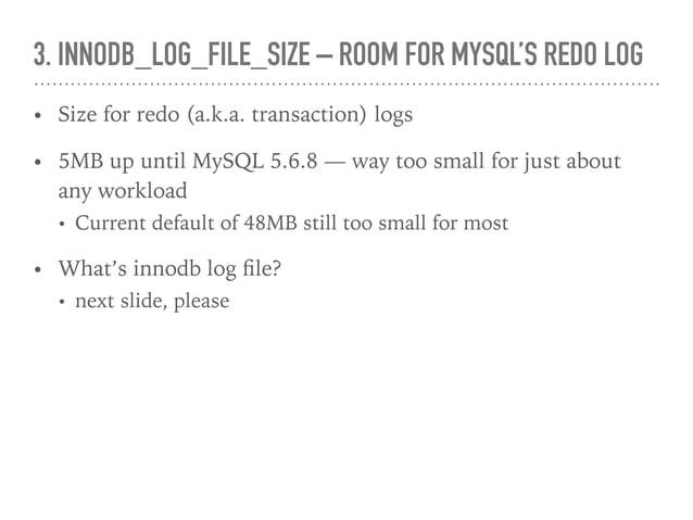 3. INNODB_LOG_FILE_SIZE – ROOM FOR MYSQL'S REDO LOG • Size for redo (a.k.a. transaction) logs • 5MB up until MySQL 5.6.8 —...
