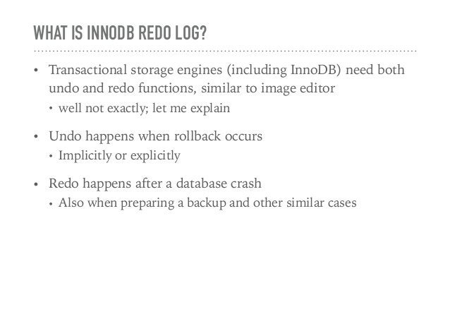 WHAT IS INNODB REDO LOG? • Transactional storage engines (including InnoDB) need both undo and redo functions, similar to ...