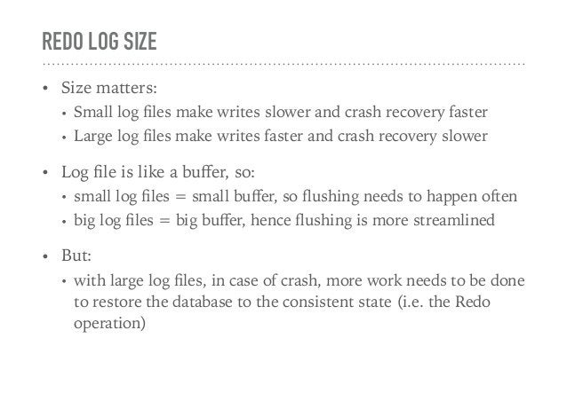REDO LOG SIZE • Size matters: • Small log files make writes slower and crash recovery faster • Large log files make writes f...